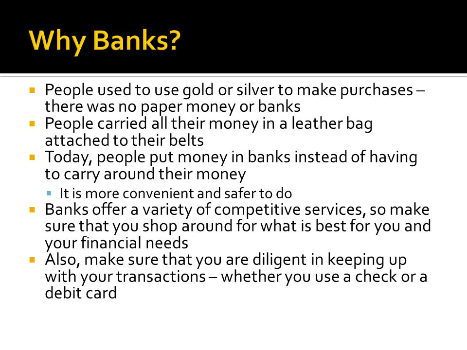  People used to use gold or silver to make purchases – there was no paper money or banks  People carried all their money in a leather bag attached to their belts  Today, people put money in banks instead of having to carry around their money  It is more convenient and safer to do  Banks offer a variety of competitive services, so make sure that you shop around for what is best for you and your financial needs  Also, make sure that you are diligent in keeping up with your transactions – whether you use a check or a debit card