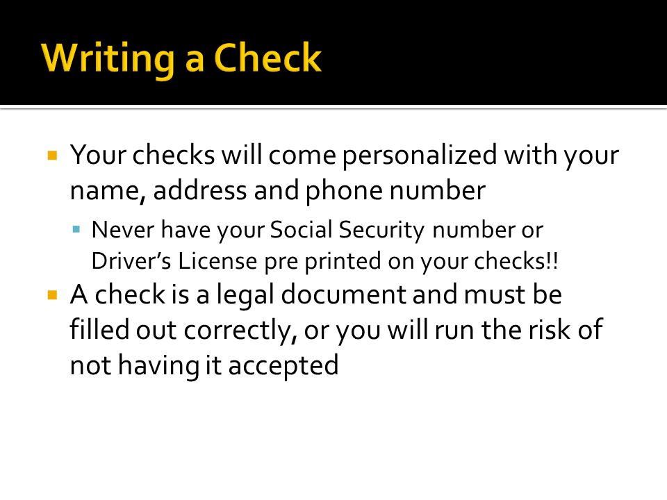  Your checks will come personalized with your name, address and phone number  Never have your Social Security number or Driver's License pre printed on your checks!.