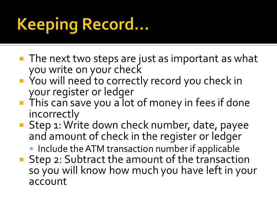  The next two steps are just as important as what you write on your check  You will need to correctly record you check in your register or ledger  This can save you a lot of money in fees if done incorrectly  Step 1: Write down check number, date, payee and amount of check in the register or ledger  Include the ATM transaction number if applicable  Step 2: Subtract the amount of the transaction so you will know how much you have left in your account