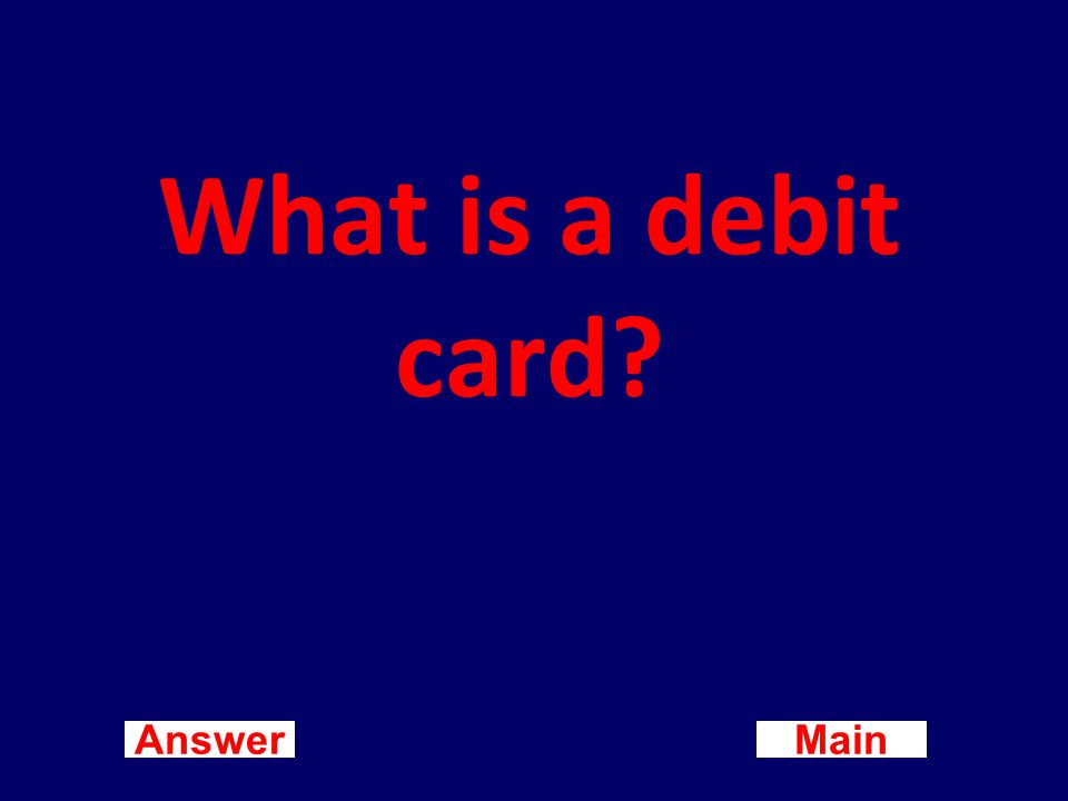 Main New Question Answer A bank card that, when making purchases, automatically deducts the amount of the purchase from the checking account of the cardholder.