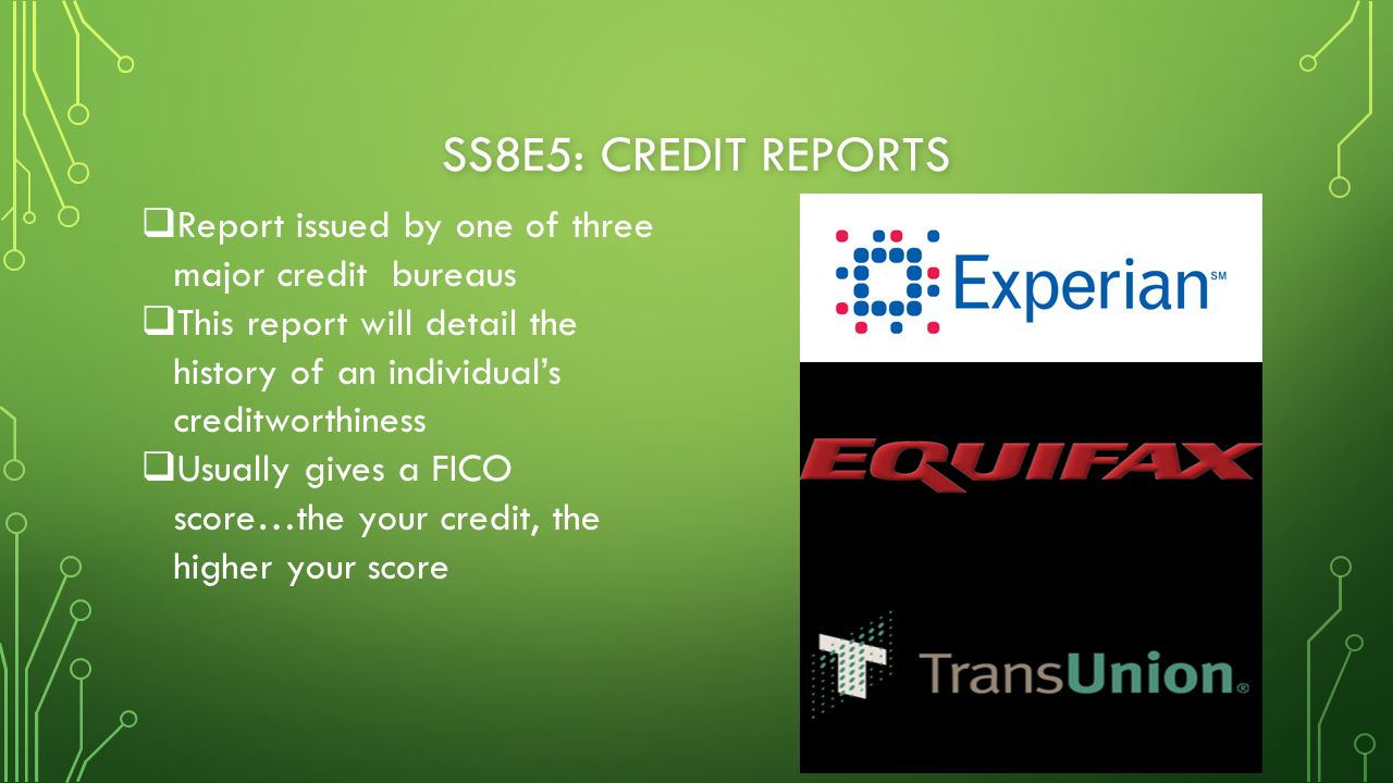 SS8E5: CREDIT REPORTS  Report issued by one of three major credit bureaus  This report will detail the history of an individual's creditworthiness  Usually gives a FICO score…the your credit, the higher your score