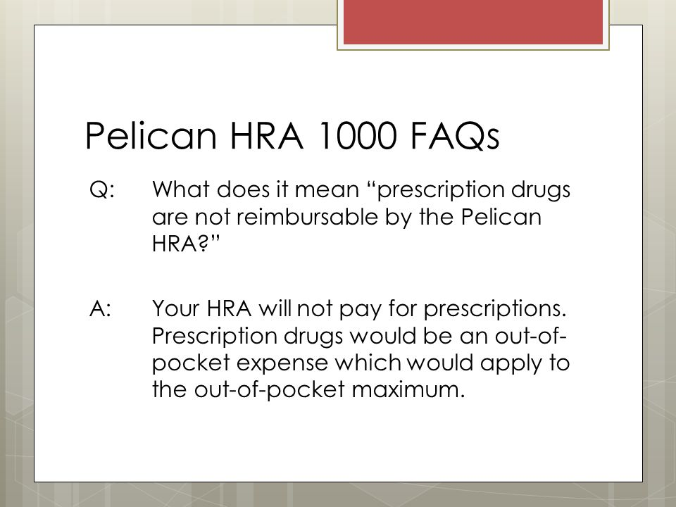 Pelican HRA 1000 FAQs Q: What does it mean prescription drugs are not reimbursable by the Pelican HRA A: Your HRA will not pay for prescriptions.