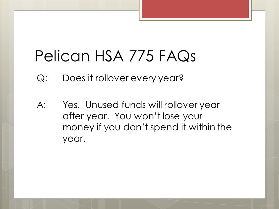 Pelican HSA 775 FAQs Q: Does it rollover every year.