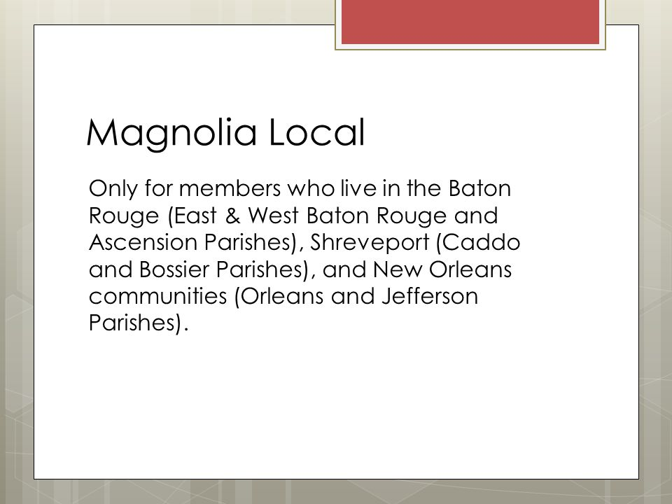 Magnolia Local Only for members who live in the Baton Rouge (East & West Baton Rouge and Ascension Parishes), Shreveport (Caddo and Bossier Parishes), and New Orleans communities (Orleans and Jefferson Parishes).