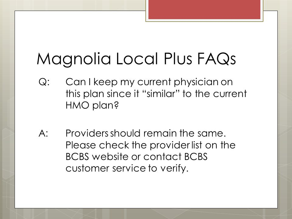 Magnolia Local Plus FAQs Q: Can I keep my current physician on this plan since it similar to the current HMO plan.