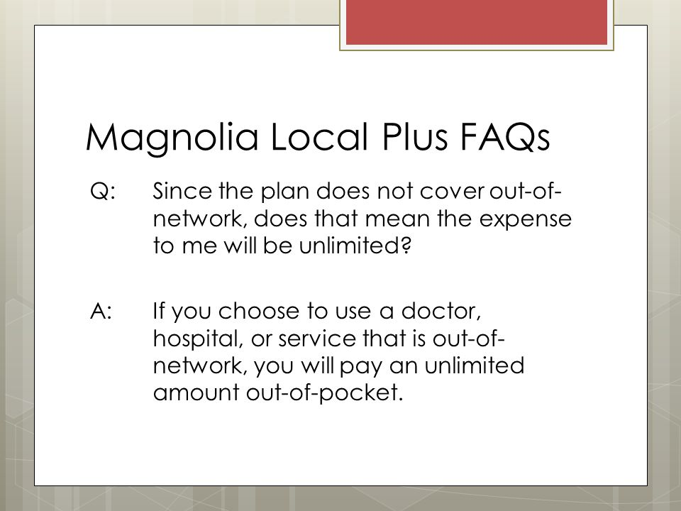 Magnolia Local Plus FAQs Q: Since the plan does not cover out-of- network, does that mean the expense to me will be unlimited.