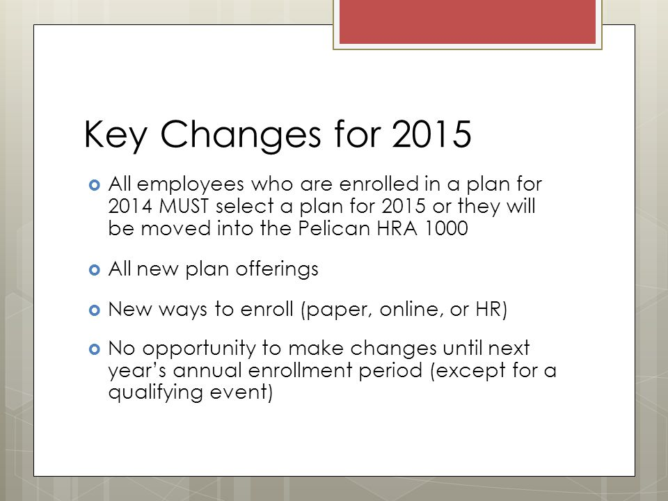 Key Changes for 2015  All employees who are enrolled in a plan for 2014 MUST select a plan for 2015 or they will be moved into the Pelican HRA 1000  All new plan offerings  New ways to enroll (paper, online, or HR)  No opportunity to make changes until next year's annual enrollment period (except for a qualifying event)