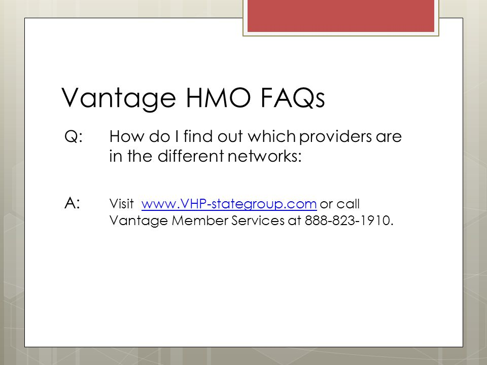 Vantage HMO FAQs Q: How do I find out which providers are in the different networks: A: Visit   or call Vantage Member Services at