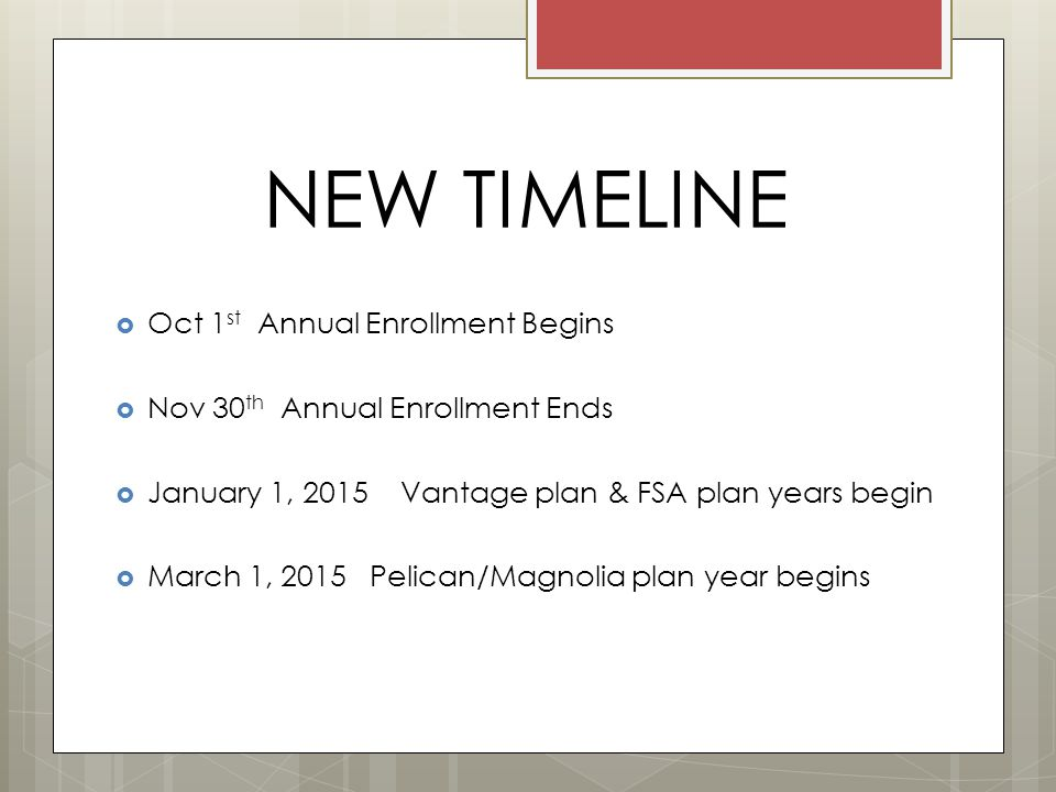 NEW TIMELINE  Oct 1 st Annual Enrollment Begins  Nov 30 th Annual Enrollment Ends  January 1, 2015 Vantage plan & FSA plan years begin  March 1, 2015 Pelican/Magnolia plan year begins