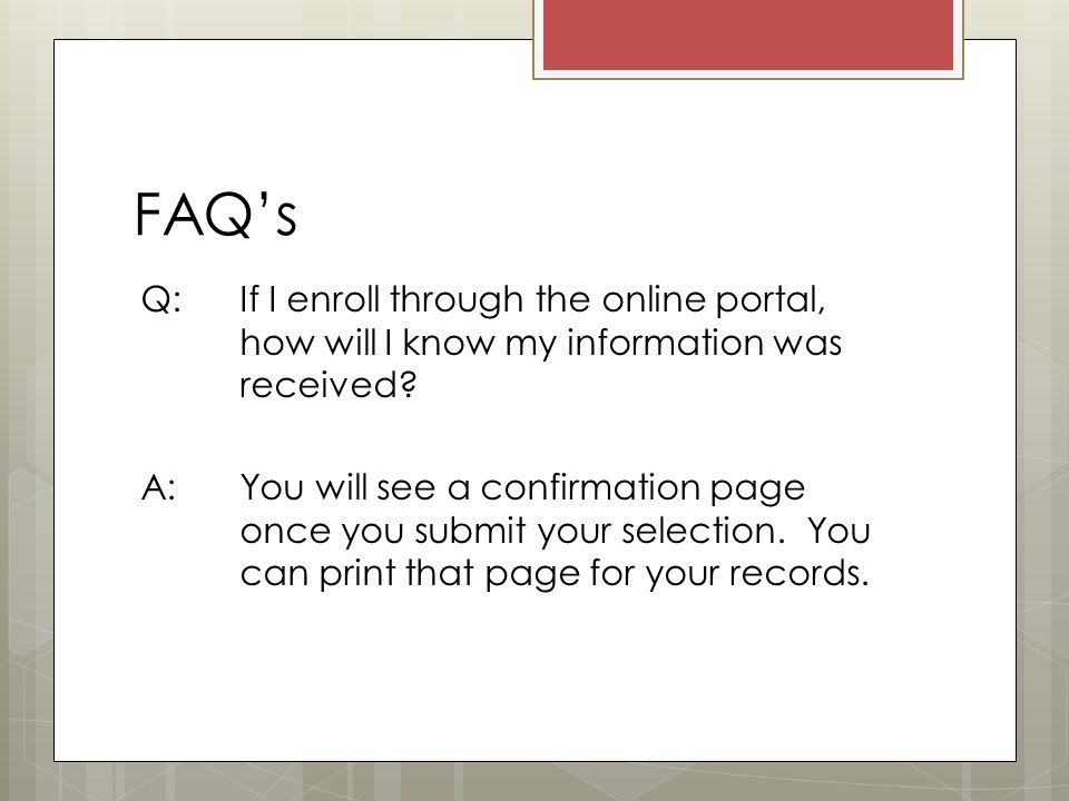 FAQ's Q: If I enroll through the online portal, how will I know my information was received.