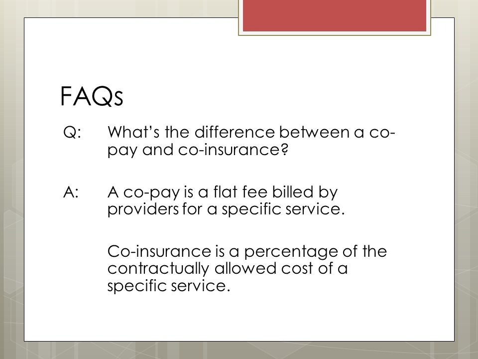 FAQs Q: What's the difference between a co- pay and co-insurance.