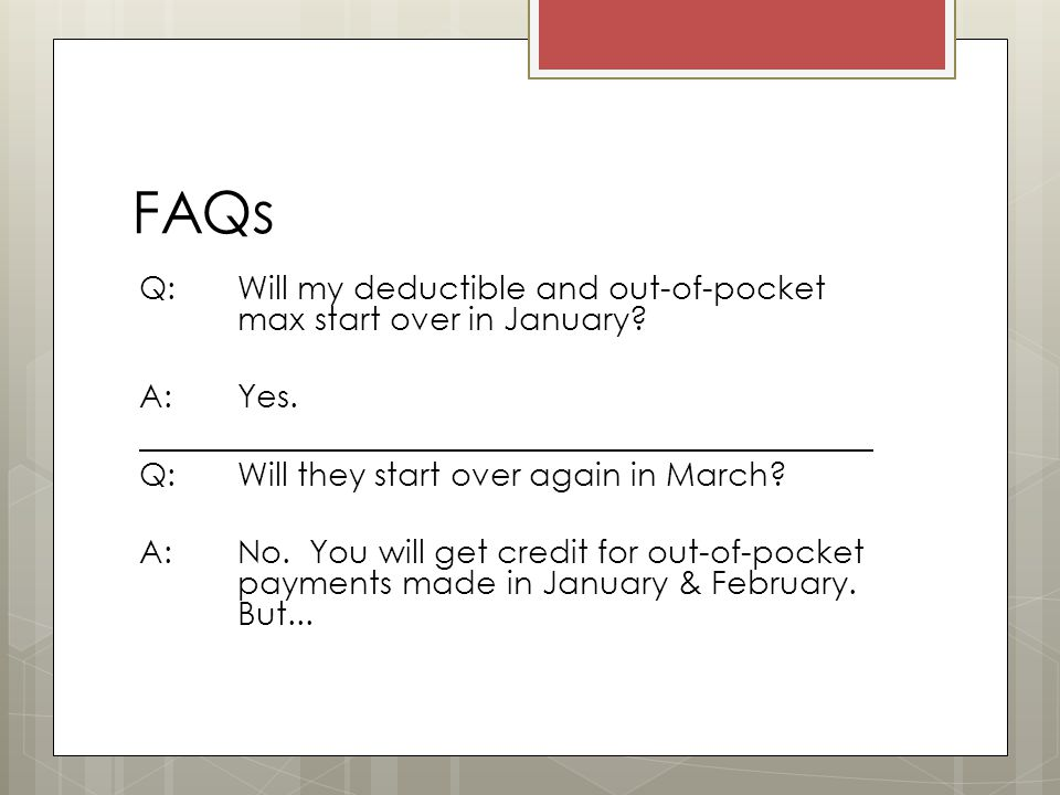 FAQs Q: Will my deductible and out-of-pocket max start over in January.