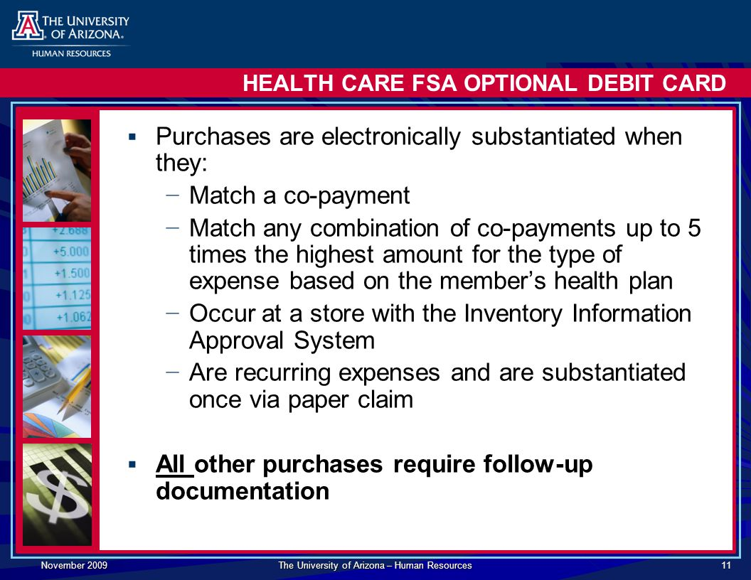 November 2009 The University of Arizona – Human Resources 11 HEALTH CARE FSA OPTIONAL DEBIT CARD  Purchases are electronically substantiated when they: − Match a co-payment − Match any combination of co-payments up to 5 times the highest amount for the type of expense based on the member's health plan − Occur at a store with the Inventory Information Approval System − Are recurring expenses and are substantiated once via paper claim  All other purchases require follow-up documentation
