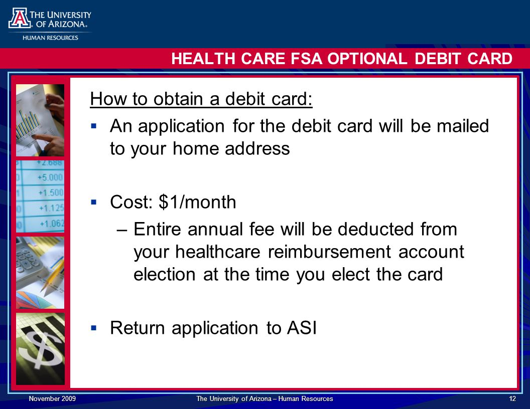 November 2009 The University of Arizona – Human Resources 12 HEALTH CARE FSA OPTIONAL DEBIT CARD How to obtain a debit card:  An application for the debit card will be mailed to your home address  Cost: $1/month –Entire annual fee will be deducted from your healthcare reimbursement account election at the time you elect the card  Return application to ASI