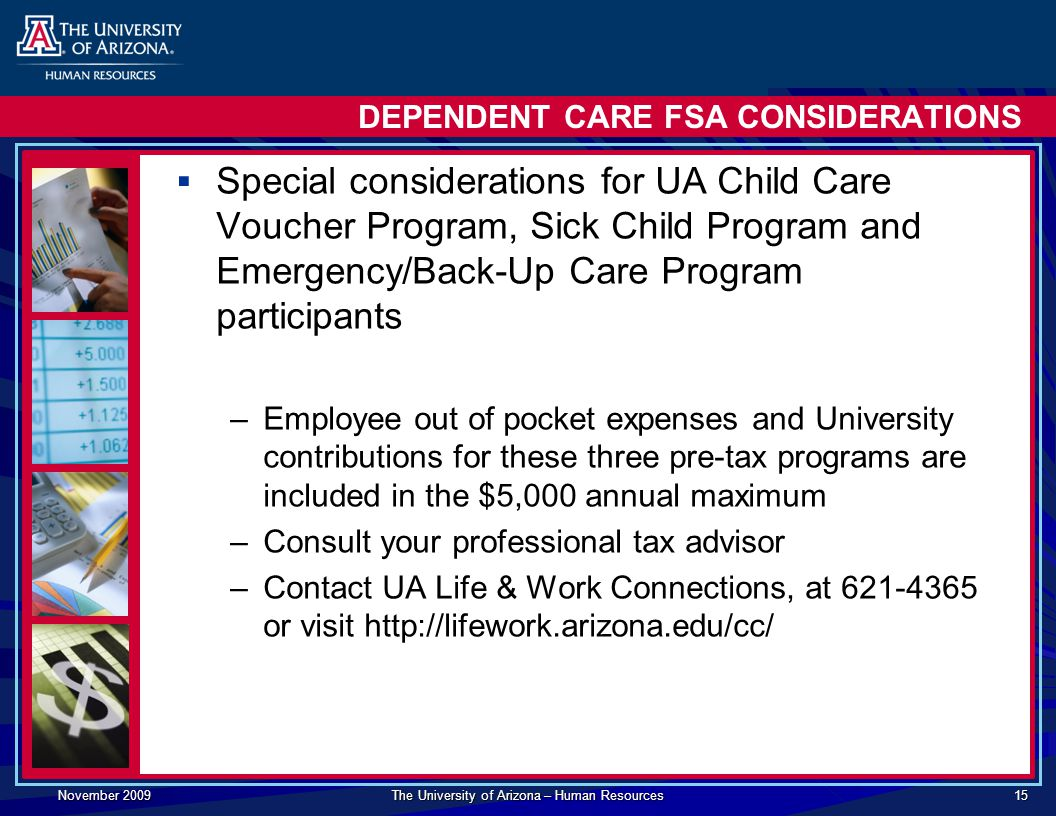 November 2009 The University of Arizona – Human Resources 15 DEPENDENT CARE FSA CONSIDERATIONS  Special considerations for UA Child Care Voucher Program, Sick Child Program and Emergency/Back-Up Care Program participants –Employee out of pocket expenses and University contributions for these three pre-tax programs are included in the $5,000 annual maximum –Consult your professional tax advisor –Contact UA Life & Work Connections, at or visit