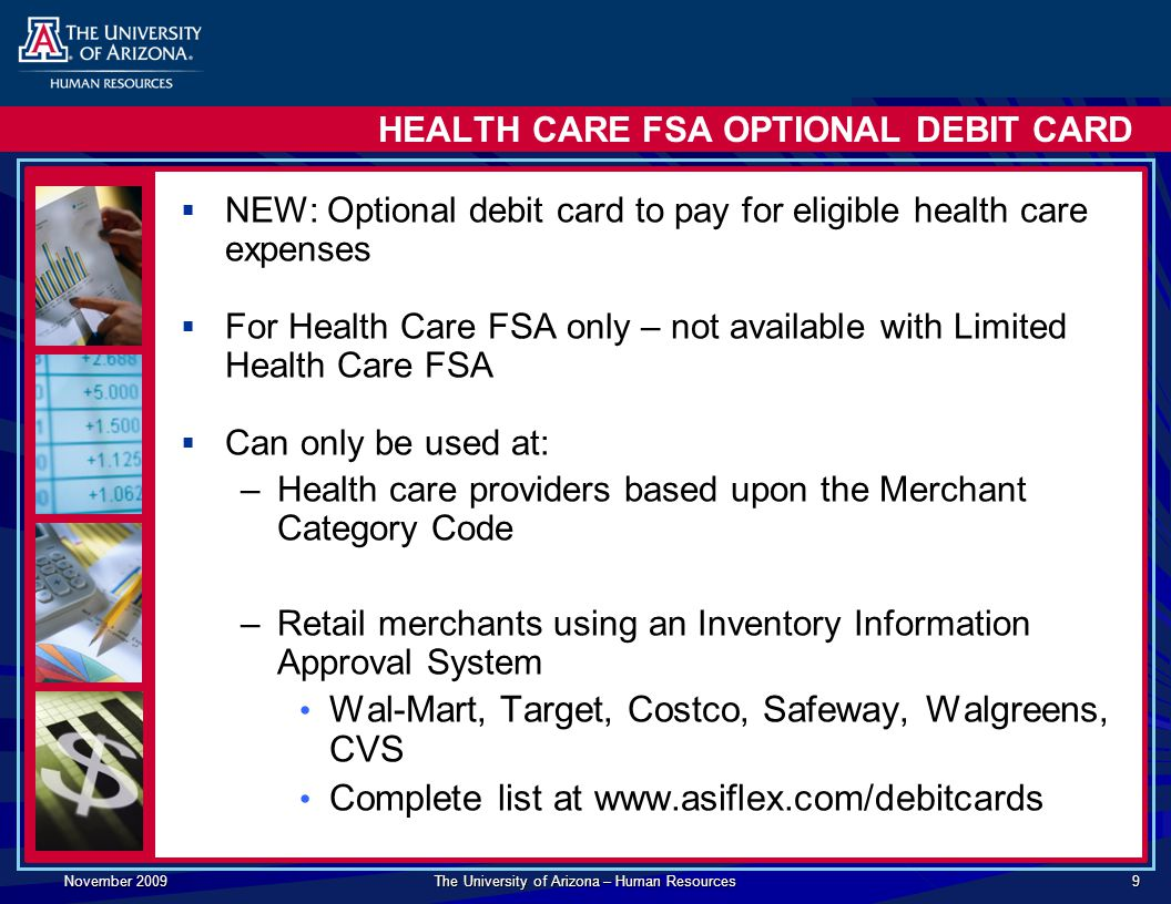 November 2009 The University of Arizona – Human Resources 9 HEALTH CARE FSA OPTIONAL DEBIT CARD  NEW: Optional debit card to pay for eligible health care expenses  For Health Care FSA only – not available with Limited Health Care FSA  Can only be used at: –Health care providers based upon the Merchant Category Code –Retail merchants using an Inventory Information Approval System Wal-Mart, Target, Costco, Safeway, Walgreens, CVS Complete list at
