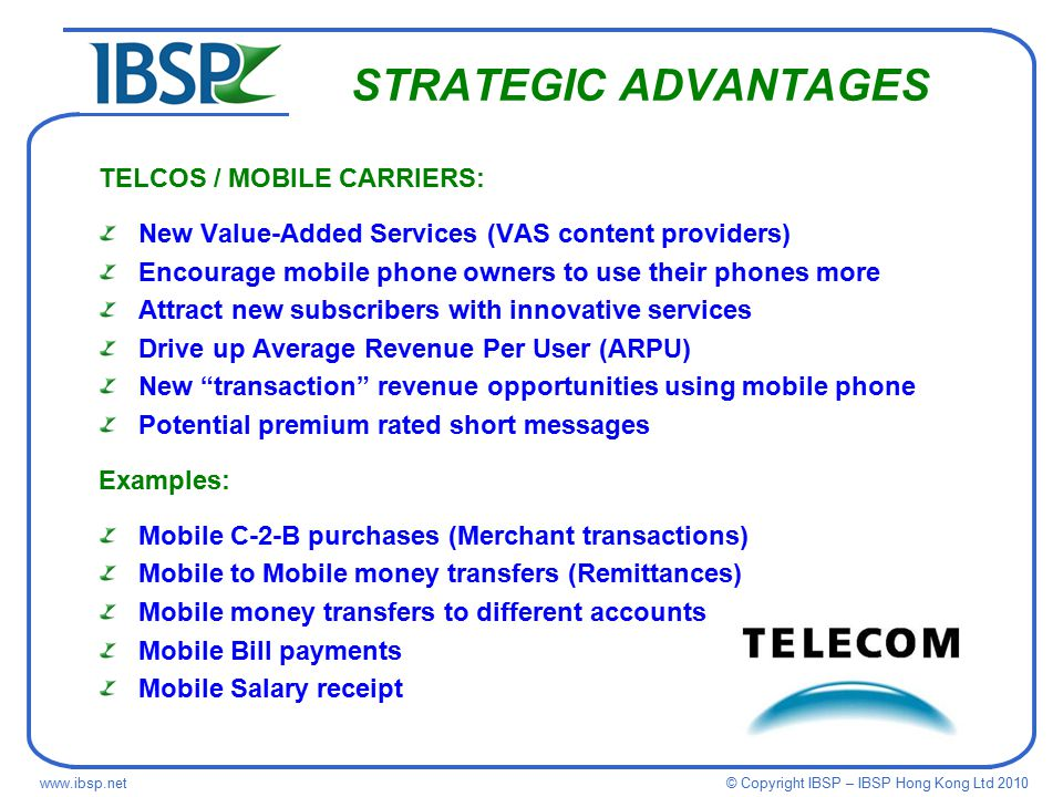 © Copyright IBSP – IBSP Hong Kong Ltd STRATEGIC ADVANTAGES TELCOS / MOBILE CARRIERS: New Value-Added Services (VAS content providers) Encourage mobile phone owners to use their phones more Attract new subscribers with innovative services Drive up Average Revenue Per User (ARPU) New transaction revenue opportunities using mobile phone Potential premium rated short messages Examples: Mobile C-2-B purchases (Merchant transactions) Mobile to Mobile money transfers (Remittances) Mobile money transfers to different accounts Mobile Bill payments Mobile Salary receipt