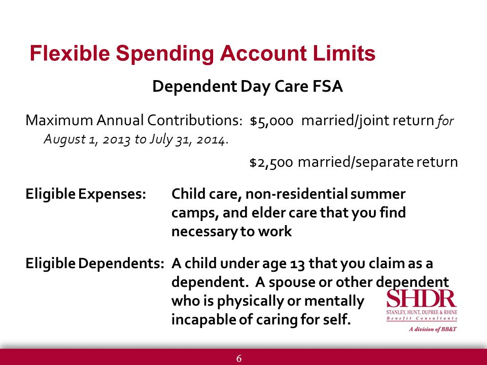 6 Dependent Day Care FSA Maximum Annual Contributions: $5,000 married/joint return for August 1, 2013 to July 31, 2014.