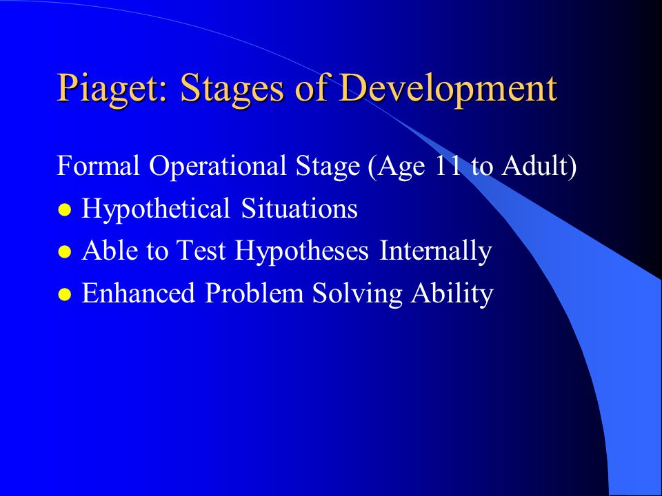 Piaget: Stages of Development Concrete Operational (Ages 7 to 11) Limitations l Unable to Deal with Abstractions l Limited Deductive Reasoning Capability