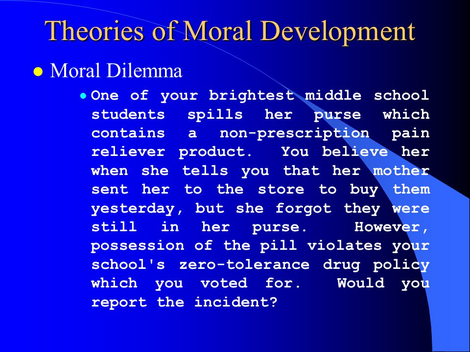 Theories of Moral Development l Kohlberg –Preconventional l Punishment and Obedience Orientation l Instrumental Relativist Orientation –Conventional l Good Boy-Good Girl Orientation l Law and Order Orientation –Postconventional l Social Contract Orientation l Universal Ethical Principle Orientation