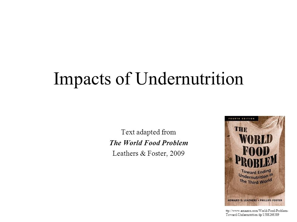 Impacts of Undernutrition Text adapted from The World Food Problem Leathers & Foster, 2009 ttp://  Toward-Undernutrition/dp/
