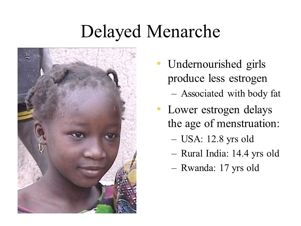 Delayed Menarche Undernourished girls produce less estrogen –Associated with body fat Lower estrogen delays the age of menstruation: –USA: 12.8 yrs old –Rural India: 14.4 yrs old –Rwanda: 17 yrs old