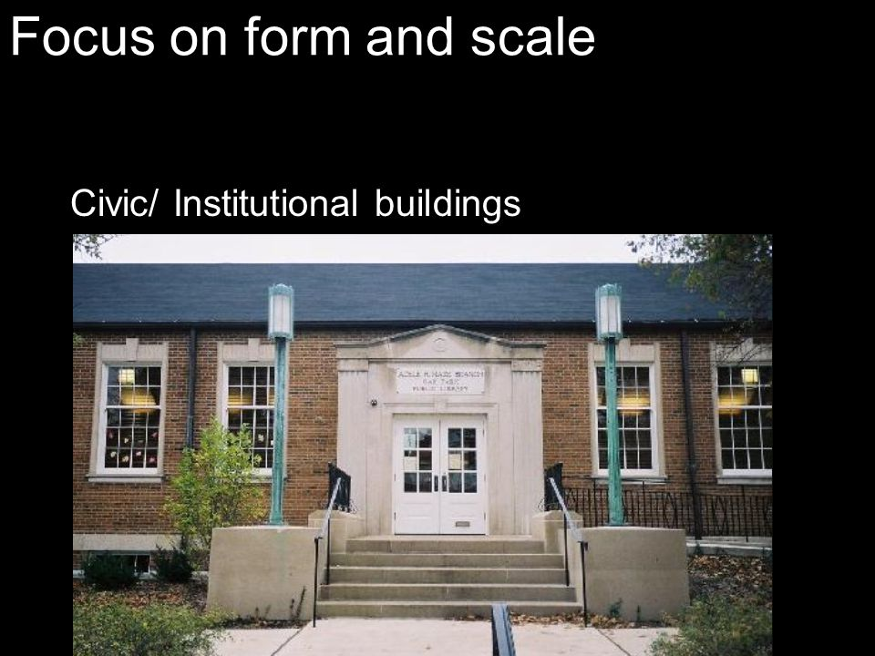 Focus on form and scale Civic/ Institutional buildings