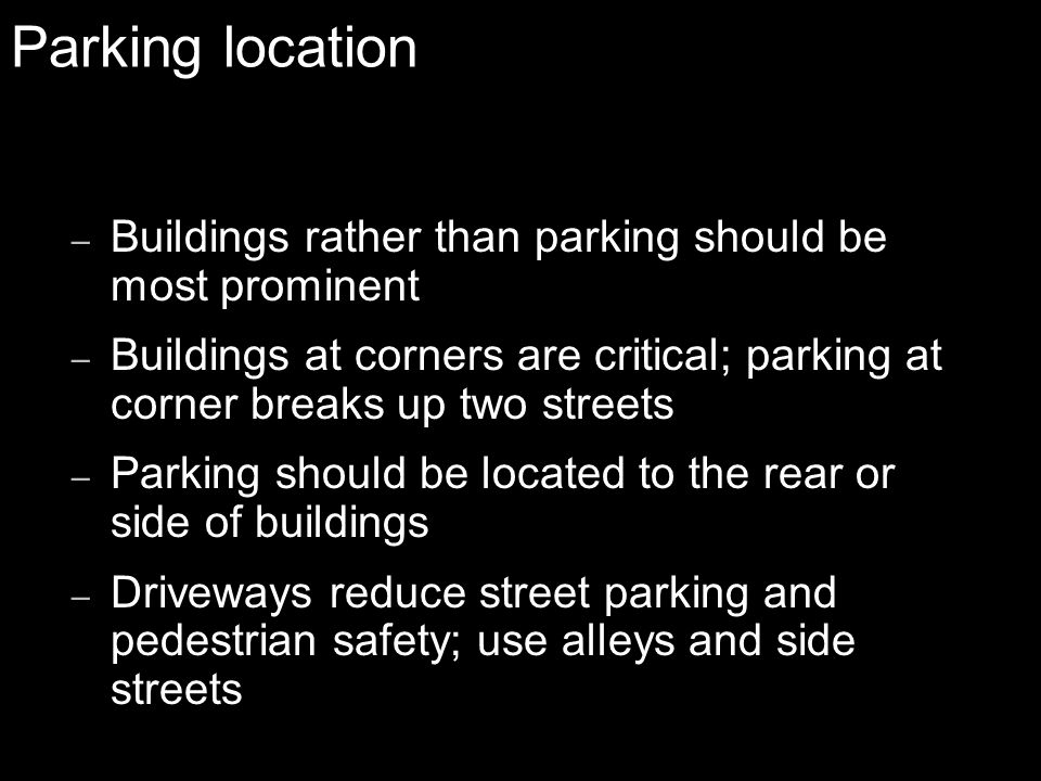 Parking location – Buildings rather than parking should be most prominent – Buildings at corners are critical; parking at corner breaks up two streets – Parking should be located to the rear or side of buildings – Driveways reduce street parking and pedestrian safety; use alleys and side streets