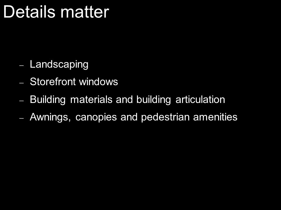 Details matter – Landscaping – Storefront windows – Building materials and building articulation – Awnings, canopies and pedestrian amenities