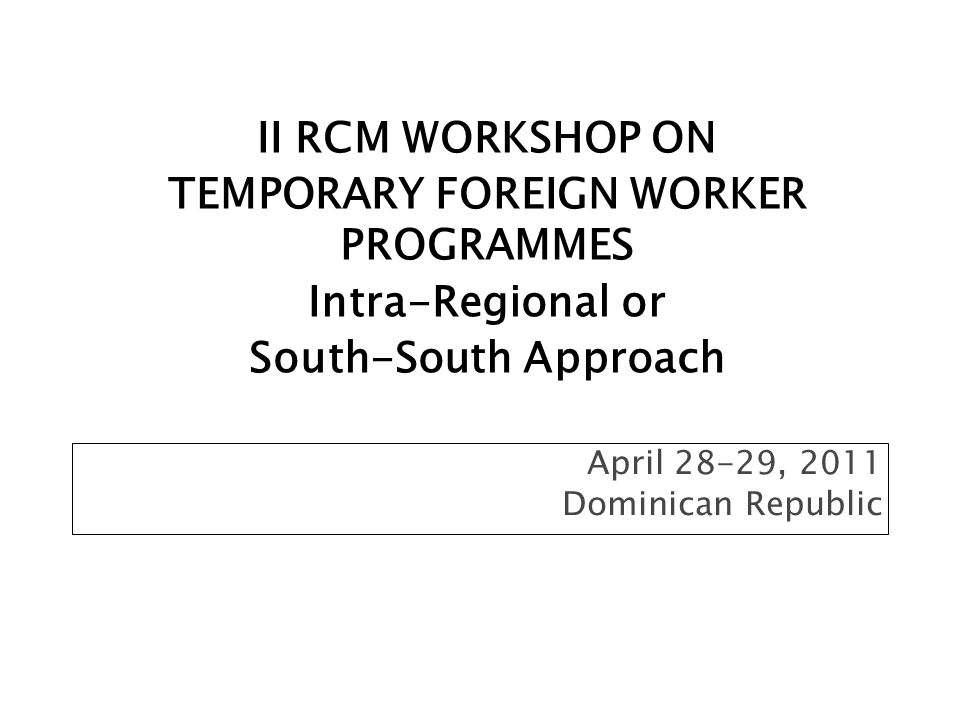 April 28-29, 2011 Dominican Republic II RCM WORKSHOP ON TEMPORARY FOREIGN WORKER PROGRAMMES Intra-Regional or South-South Approach