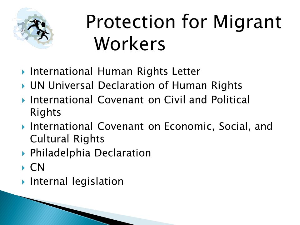  International Human Rights Letter  UN Universal Declaration of Human Rights  International Covenant on Civil and Political Rights  International Covenant on Economic, Social, and Cultural Rights  Philadelphia Declaration  CN  Internal legislation Protection for Migrant Workers