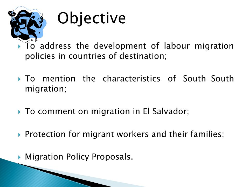  To address the development of labour migration policies in countries of destination;  To mention the characteristics of South-South migration;  To comment on migration in El Salvador;  Protection for migrant workers and their families;  Migration Policy Proposals.