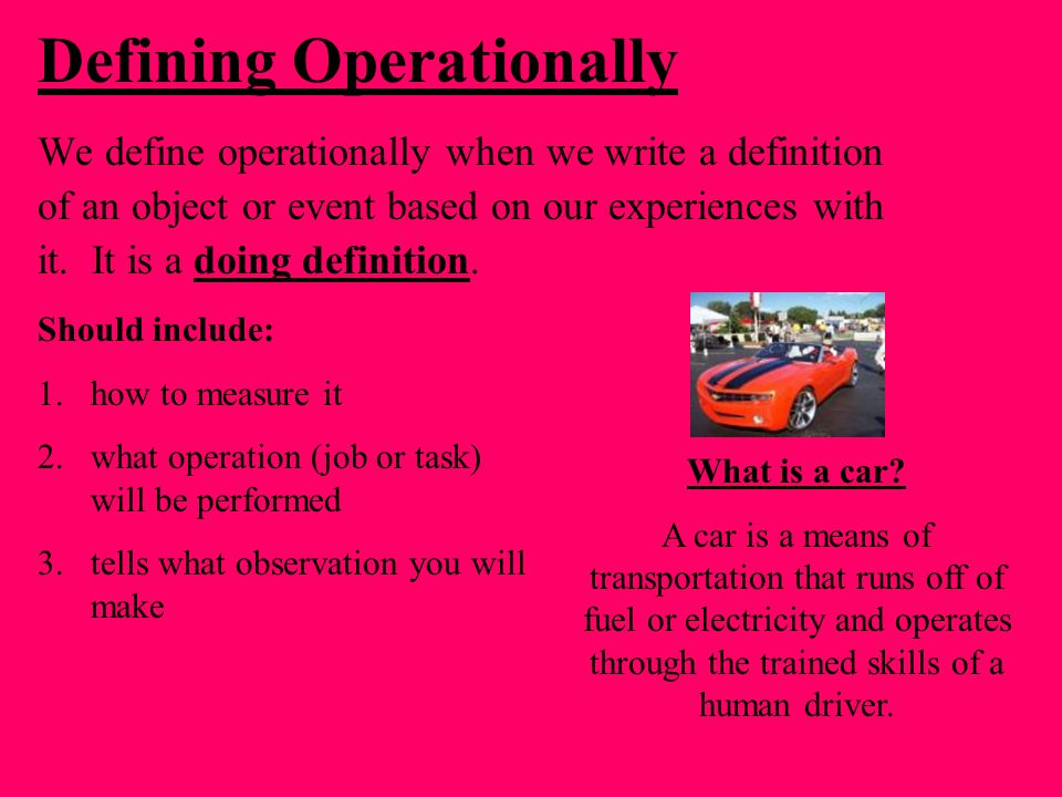 Defining Operationally We define operationally when we write a definition of an object or event based on our experiences with it.