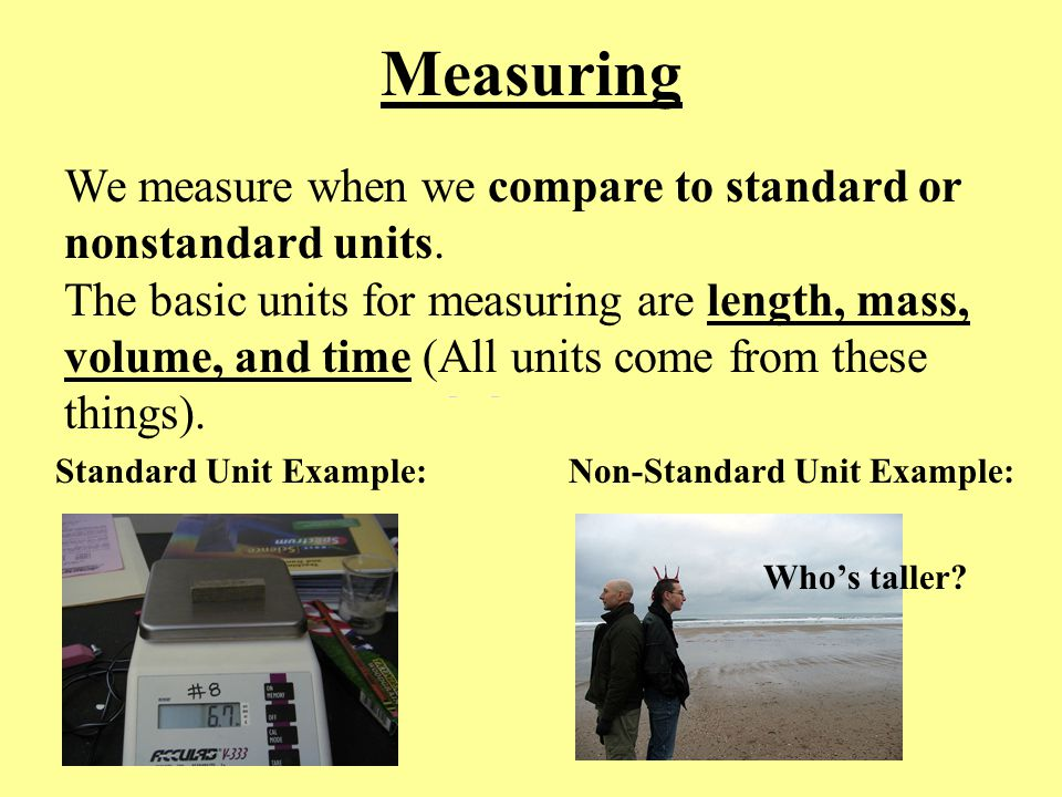 Measuring We measure when we compare to standard or nonstandard units.