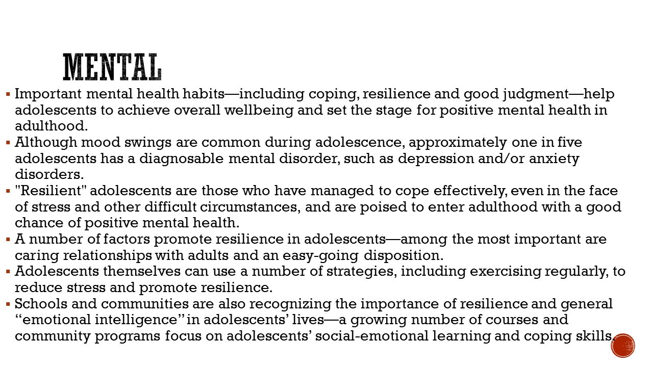  Important mental health habits—including coping, resilience and good judgment—help adolescents to achieve overall wellbeing and set the stage for positive mental health in adulthood.