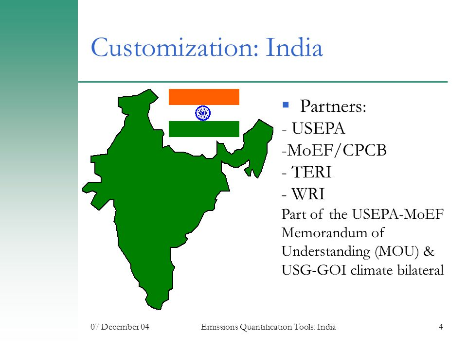 07 December 04Emissions Quantification Tools: India4 Customization: India  Partners : - USEPA -MoEF/CPCB - TERI - WRI Part of the USEPA-MoEF Memorandum of Understanding (MOU) & USG-GOI climate bilateral