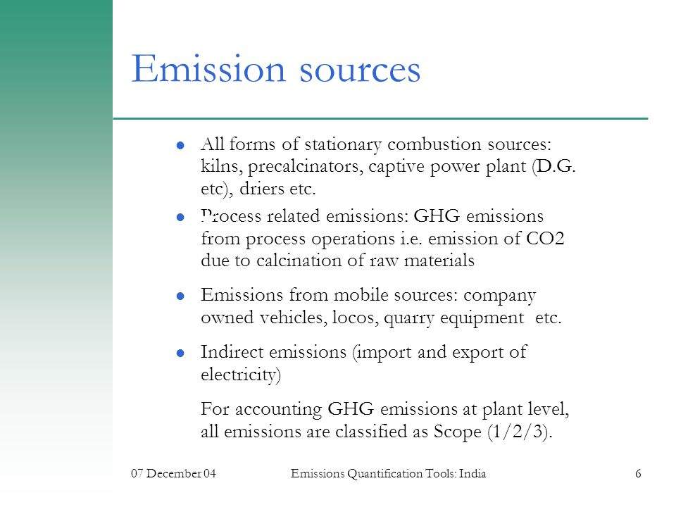 07 December 04Emissions Quantification Tools: India6 Emission sources All forms of stationary combustion sources: kilns, precalcinators, captive power plant (D.G.