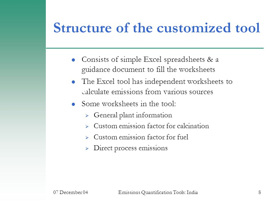 07 December 04Emissions Quantification Tools: India8 Structure of the customized tool Consists of simple Excel spreadsheets & a guidance document to fill the worksheets The Excel tool has independent worksheets to calculate emissions from various sources Some worksheets in the tool:  General plant information  Custom emission factor for calcination  Custom emission factor for fuel  Direct process emissions