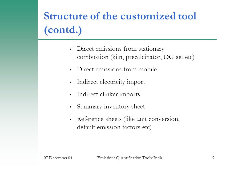07 December 04Emissions Quantification Tools: India9 Structure of the customized tool (contd.) Direct emissions from stationary combustion (kiln, precalcinator, DG set etc) Direct emissions from mobile Indirect electricity import Indirect clinker imports Summary inventory sheet Reference sheets (like unit conversion, default emission factors etc)