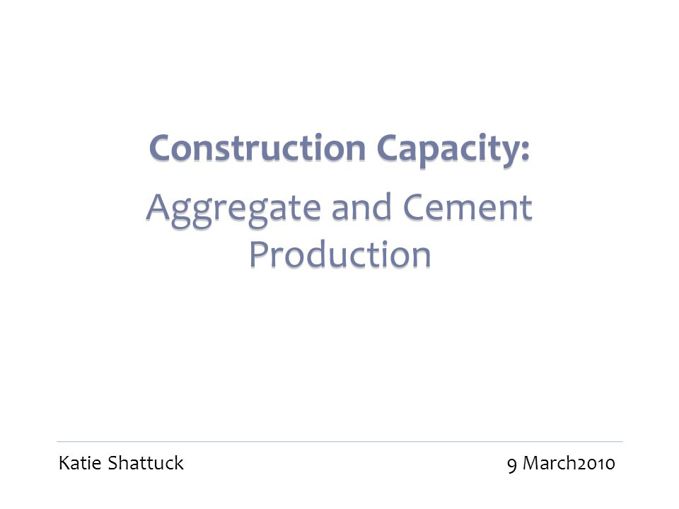 Construction Capacity: Aggregate and Cement Production Construction Capacity: Aggregate and Cement Production Katie Shattuck9 March2010