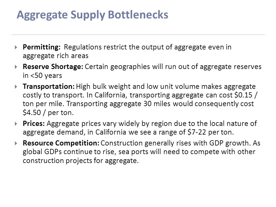Aggregate Supply Bottlenecks  Permitting: Regulations restrict the output of aggregate even in aggregate rich areas  Reserve Shortage: Certain geographies will run out of aggregate reserves in <50 years  Transportation: High bulk weight and low unit volume makes aggregate costly to transport.