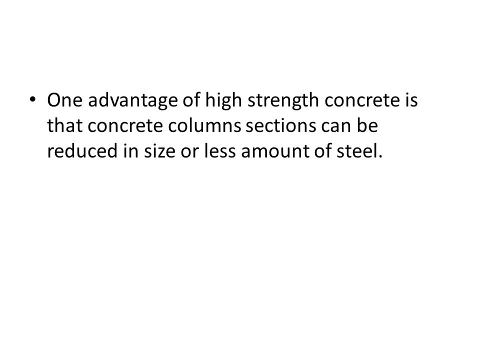 One advantage of high strength concrete is that concrete columns sections can be reduced in size or less amount of steel.
