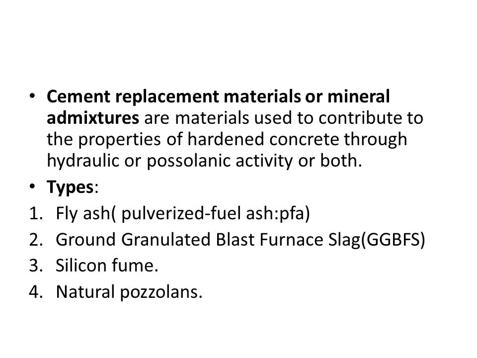 Cement replacement materials or mineral admixtures are materials used to contribute to the properties of hardened concrete through hydraulic or possolanic activity or both.