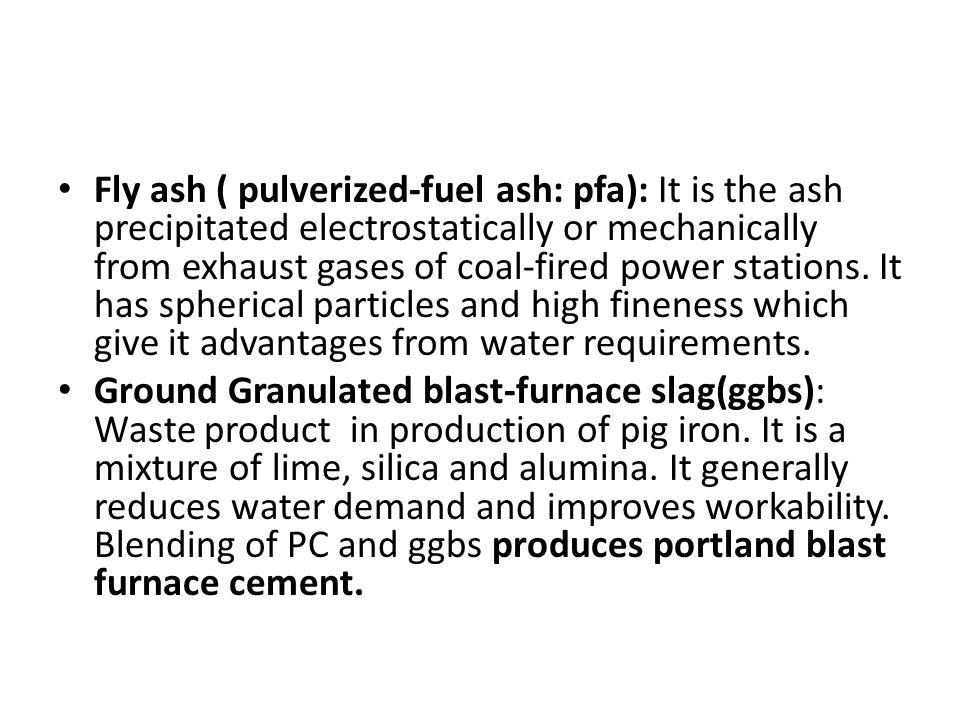Fly ash ( pulverized-fuel ash: pfa): It is the ash precipitated electrostatically or mechanically from exhaust gases of coal-fired power stations.