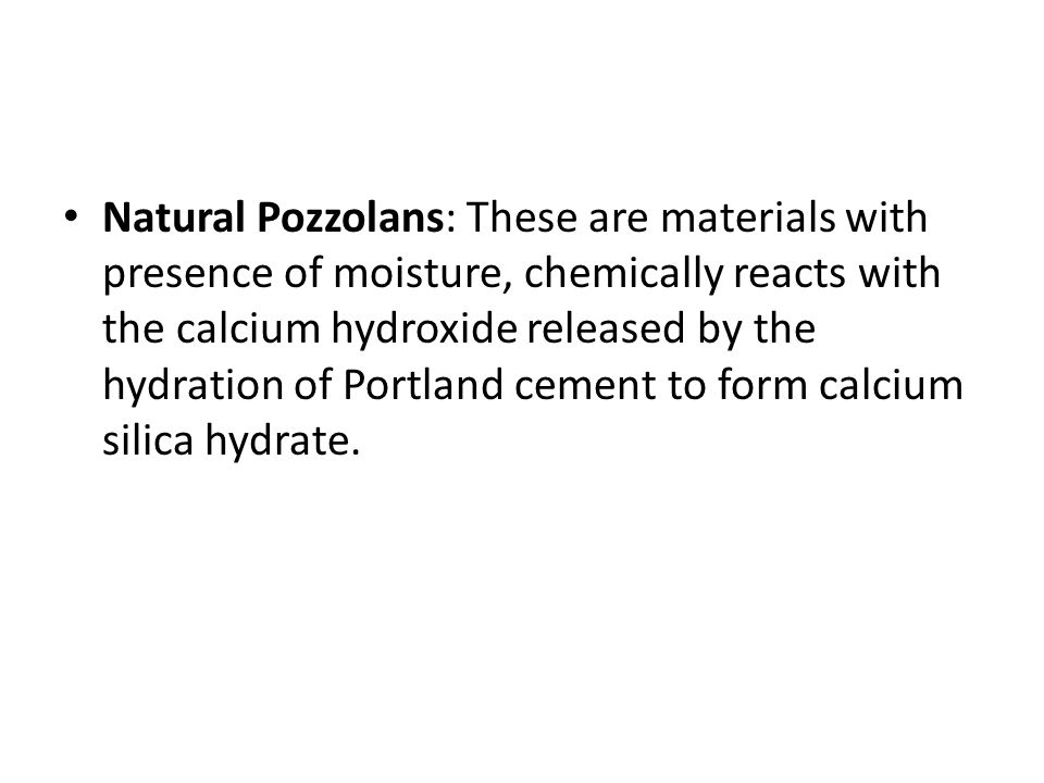 Natural Pozzolans: These are materials with presence of moisture, chemically reacts with the calcium hydroxide released by the hydration of Portland cement to form calcium silica hydrate.