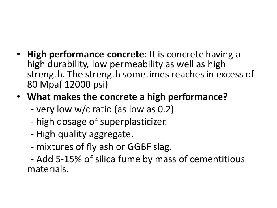 High performance concrete: It is concrete having a high durability, low permeability as well as high strength.
