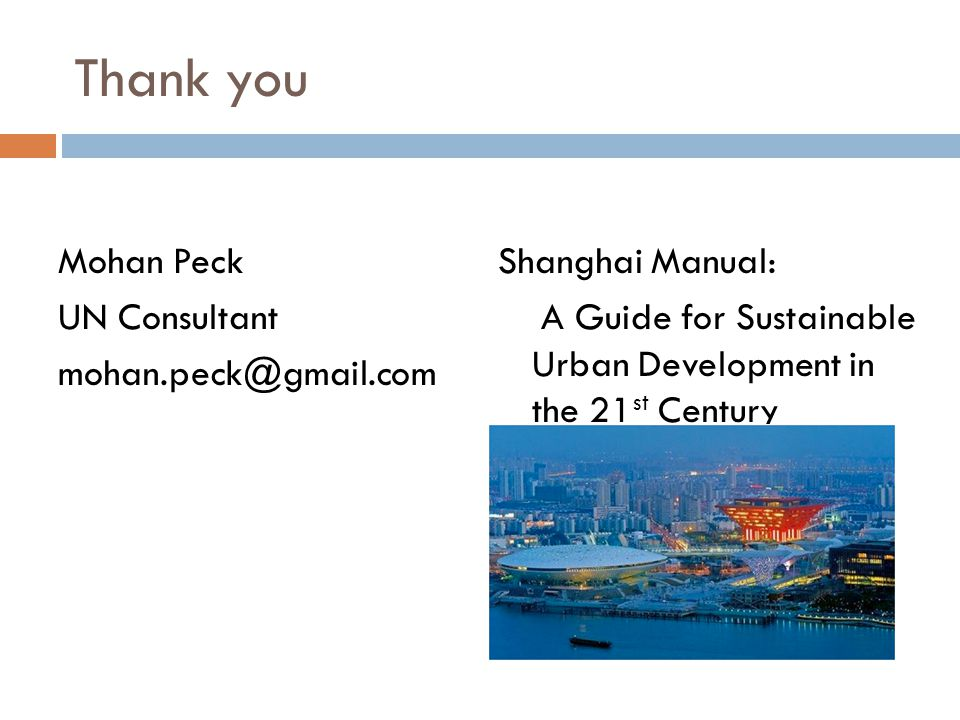 Thank you Mohan Peck UN Consultant Shanghai Manual: A Guide for Sustainable Urban Development in the 21 st Century