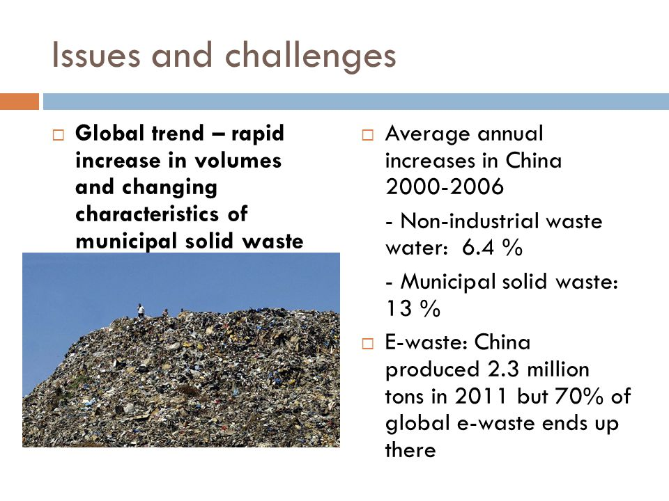 Issues and challenges  Global trend – rapid increase in volumes and changing characteristics of municipal solid waste  Average annual increases in China Non-industrial waste water: 6.4 % - Municipal solid waste: 13 %  E-waste: China produced 2.3 million tons in 2011 but 70% of global e-waste ends up there