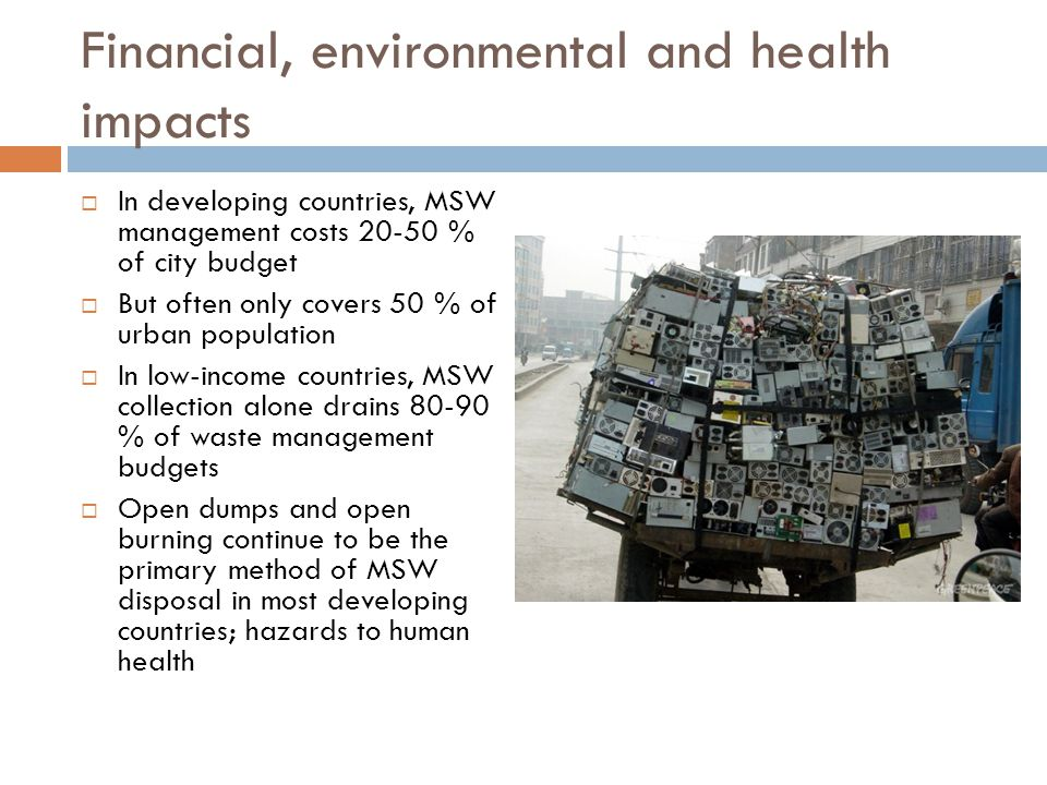 Financial, environmental and health impacts  In developing countries, MSW management costs % of city budget  But often only covers 50 % of urban population  In low-income countries, MSW collection alone drains % of waste management budgets  Open dumps and open burning continue to be the primary method of MSW disposal in most developing countries; hazards to human health