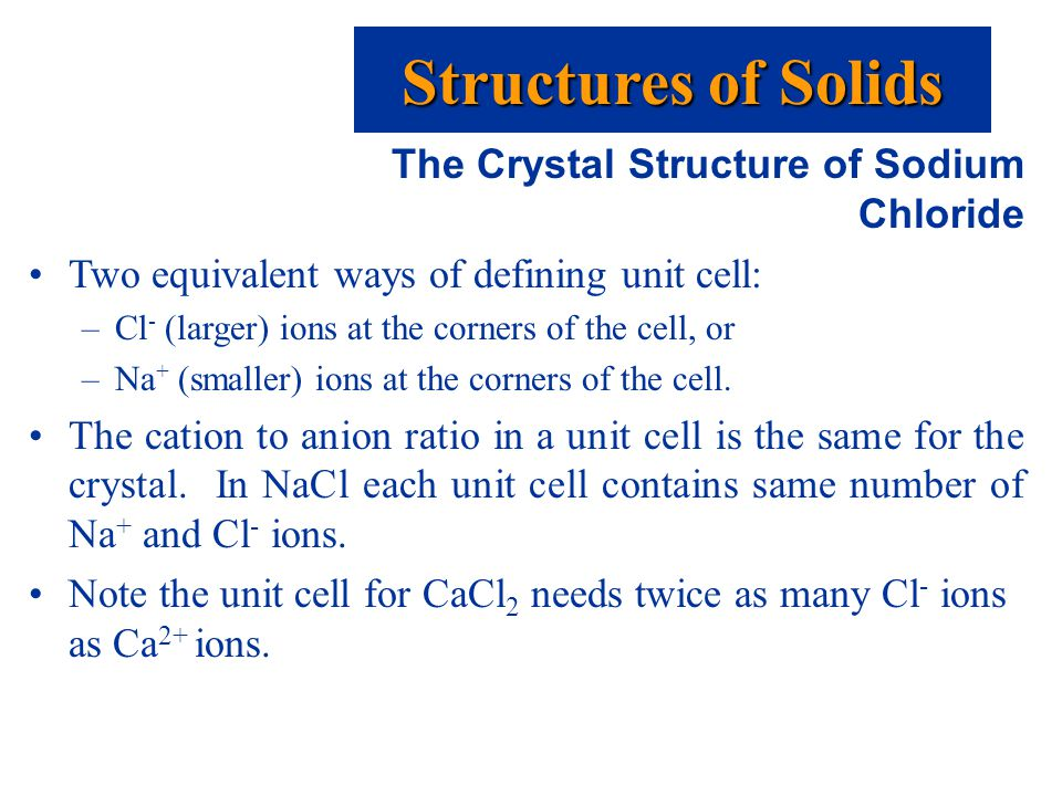 The Crystal Structure of Sodium Chloride Two equivalent ways of defining unit cell: –Cl - (larger) ions at the corners of the cell, or –Na + (smaller) ions at the corners of the cell.